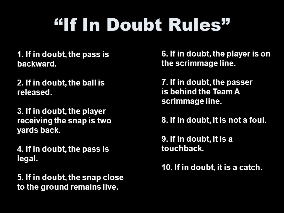 If In Doubt Rules 6. If in doubt, the player is on the scrimmage line. 7. If in doubt, the passer.
