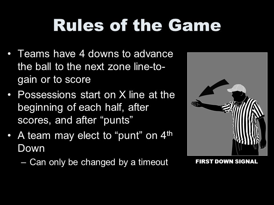 Rules of the Game Teams have 4 downs to advance the ball to the next zone line-to-gain or to score.