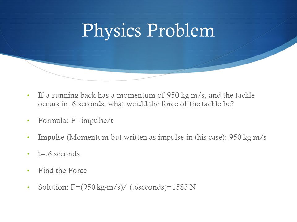 Physics Problem If a running back has a momentum of 950 kg-m/s, and the tackle occurs in .6 seconds, what would the force of the tackle be