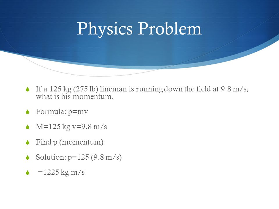 Physics Problem If a 125 kg (275 lb) lineman is running down the field at 9.8 m/s, what is his momentum.
