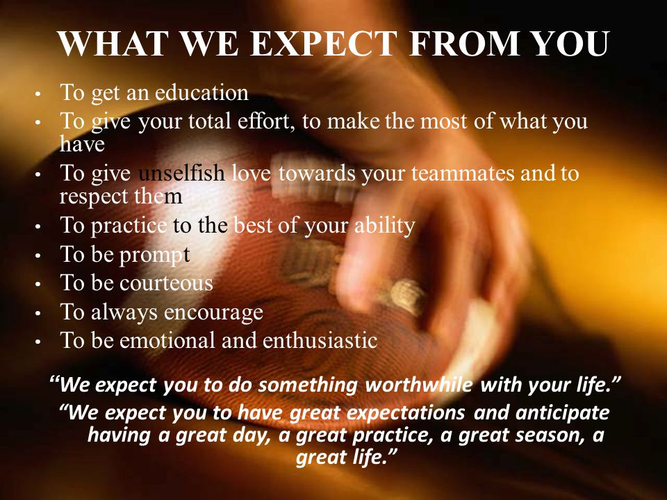 We expect you to do something worthwhile with your life.