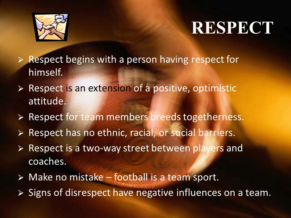 RESPECT Respect begins with a person having respect for himself.