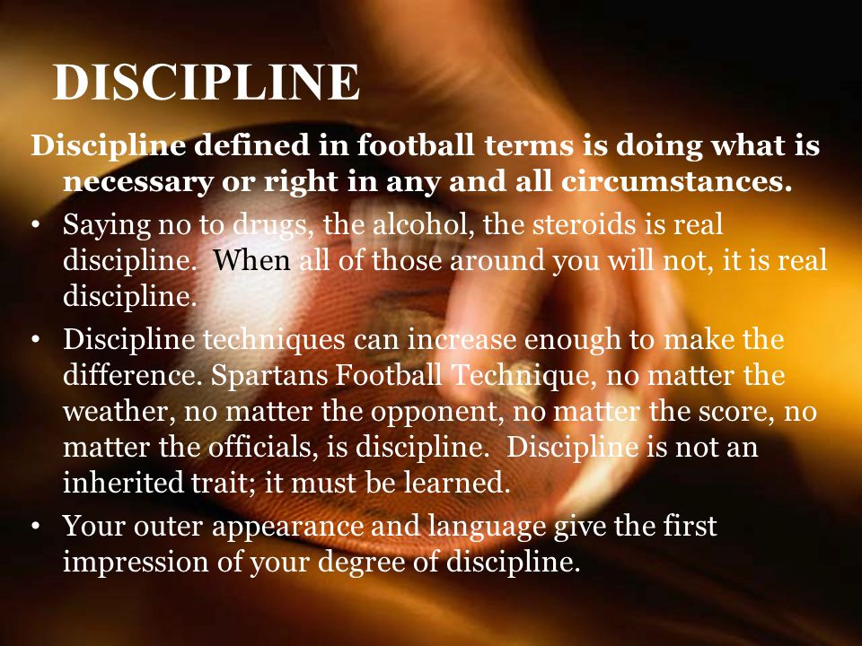 DISCIPLINE Discipline defined in football terms is doing what is necessary or right in any and all circumstances.