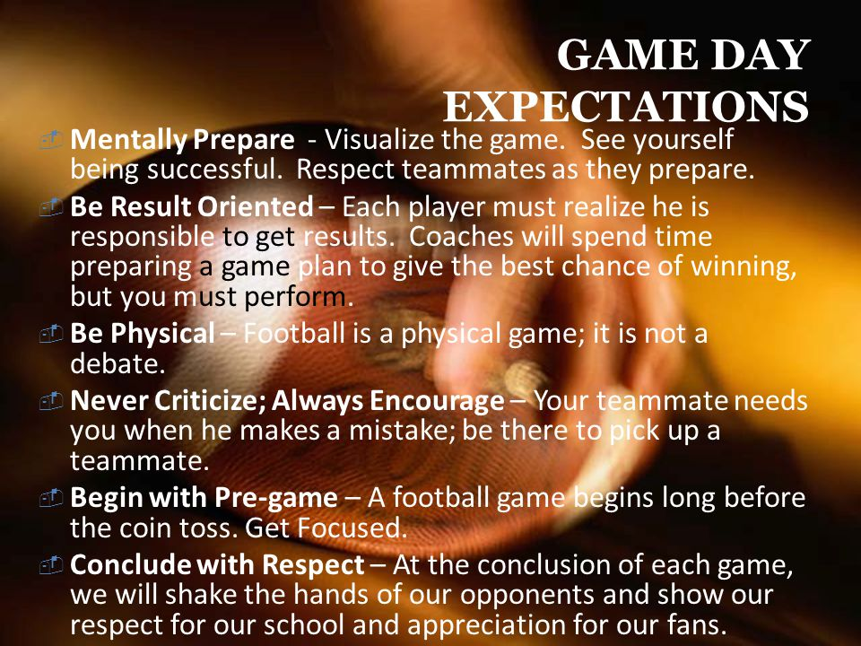 GAME DAY EXPECTATIONS Mentally Prepare - Visualize the game. See yourself being successful. Respect teammates as they prepare.