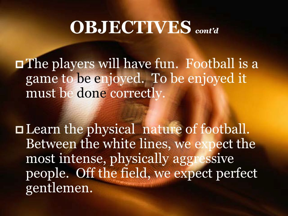 OBJECTIVES cont'd The players will have fun. Football is a game to be enjoyed. To be enjoyed it must be done correctly.