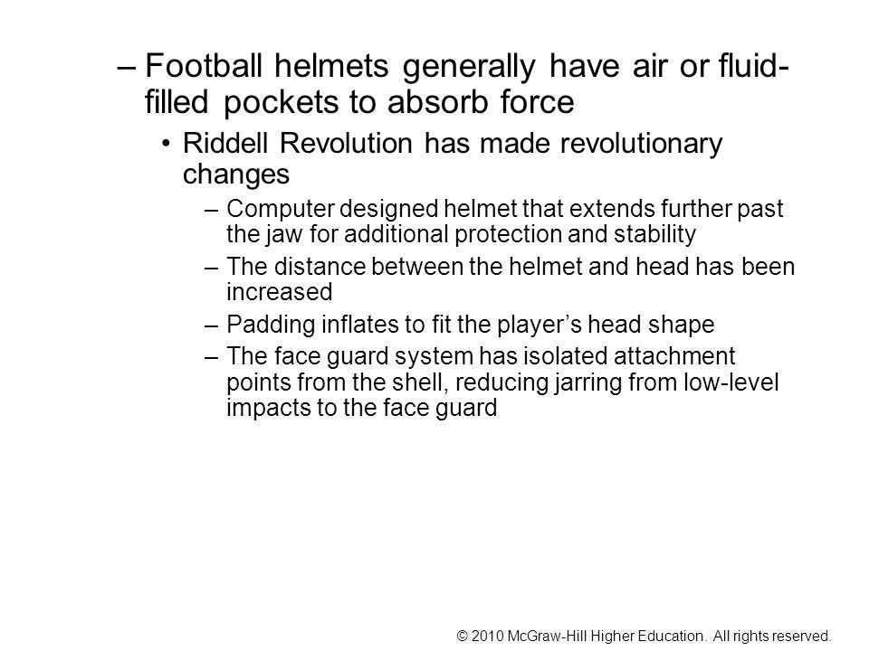 Football helmets generally have air or fluid-filled pockets to absorb force