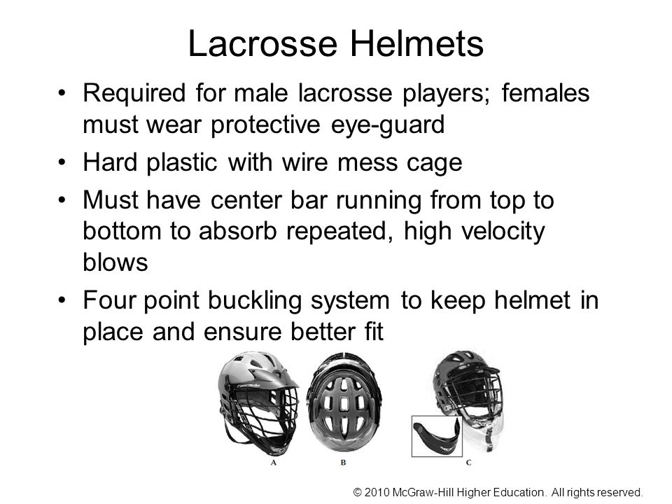 Lacrosse Helmets Required for male lacrosse players; females must wear protective eye-guard. Hard plastic with wire mess cage.