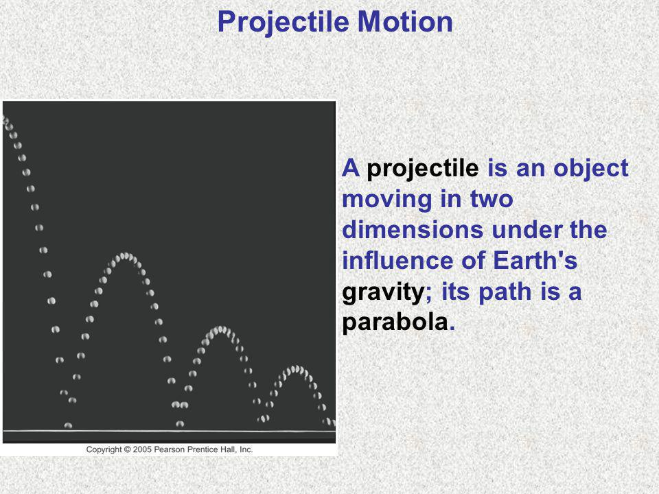 Projectile Motion A projectile is an object moving in two dimensions under the influence of Earth s gravity; its path is a parabola.