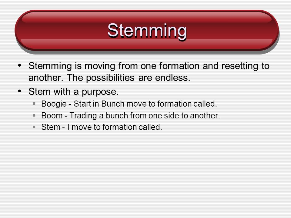 Stemming Stemming is moving from one formation and resetting to another. The possibilities are endless.