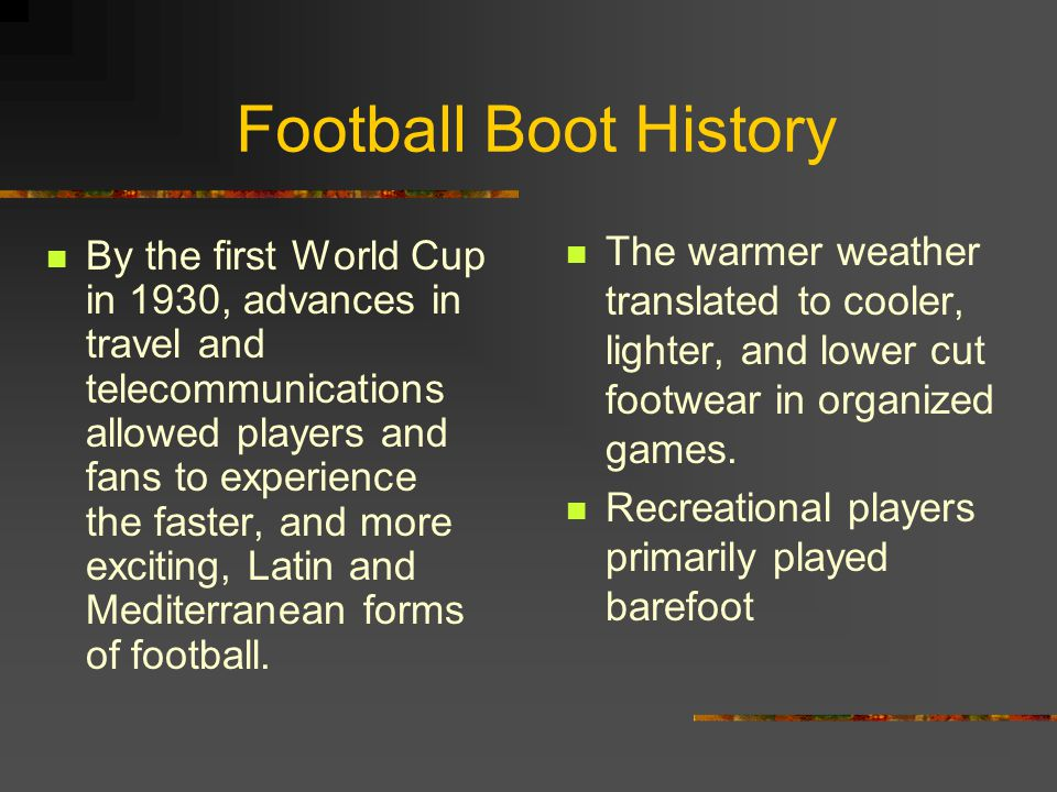 Football Boot History The warmer weather translated to cooler, lighter, and lower cut footwear in organized games.