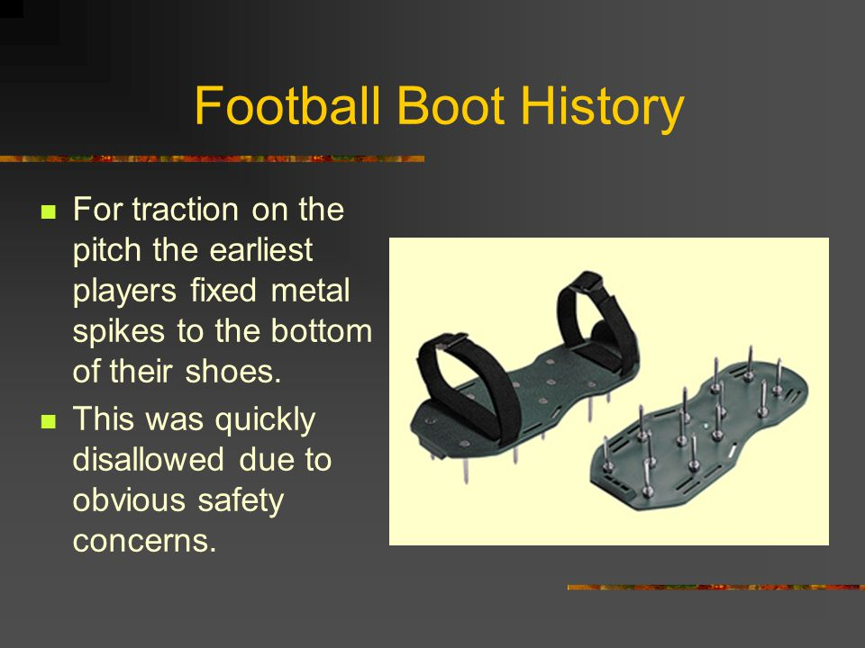 Football Boot History For traction on the pitch the earliest players fixed metal spikes to the bottom of their shoes.