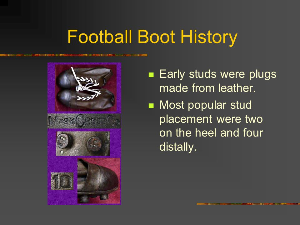 Football Boot History Early studs were plugs made from leather.