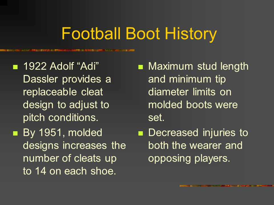 Football Boot History 1922 Adolf Adi Dassler provides a replaceable cleat design to adjust to pitch conditions.