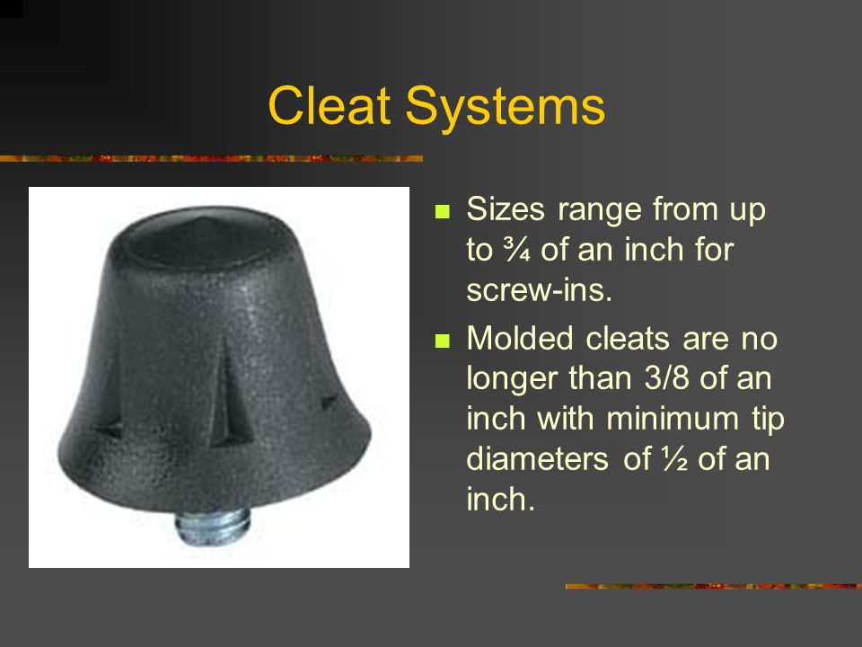 Cleat Systems Sizes range from up to ¾ of an inch for screw-ins.