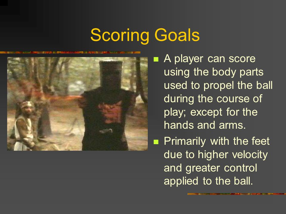 Scoring Goals A player can score using the body parts used to propel the ball during the course of play; except for the hands and arms.