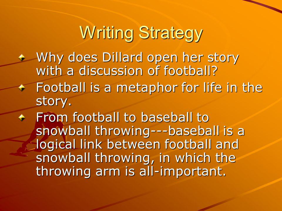 Writing Strategy Why does Dillard open her story with a discussion of football Football is a metaphor for life in the story.