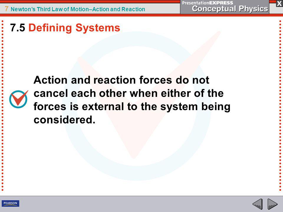 7.5 Defining Systems Action and reaction forces do not cancel each other when either of the forces is external to the system being considered.