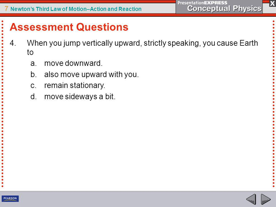 Assessment Questions When you jump vertically upward, strictly speaking, you cause Earth to. move downward.