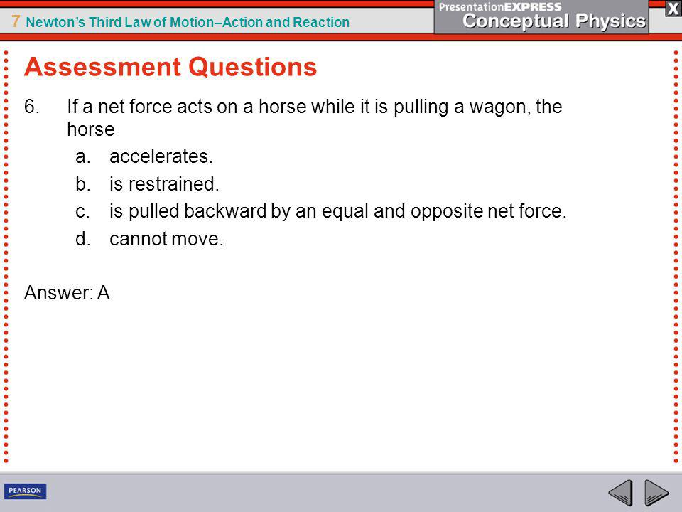 Assessment Questions If a net force acts on a horse while it is pulling a wagon, the horse. accelerates.