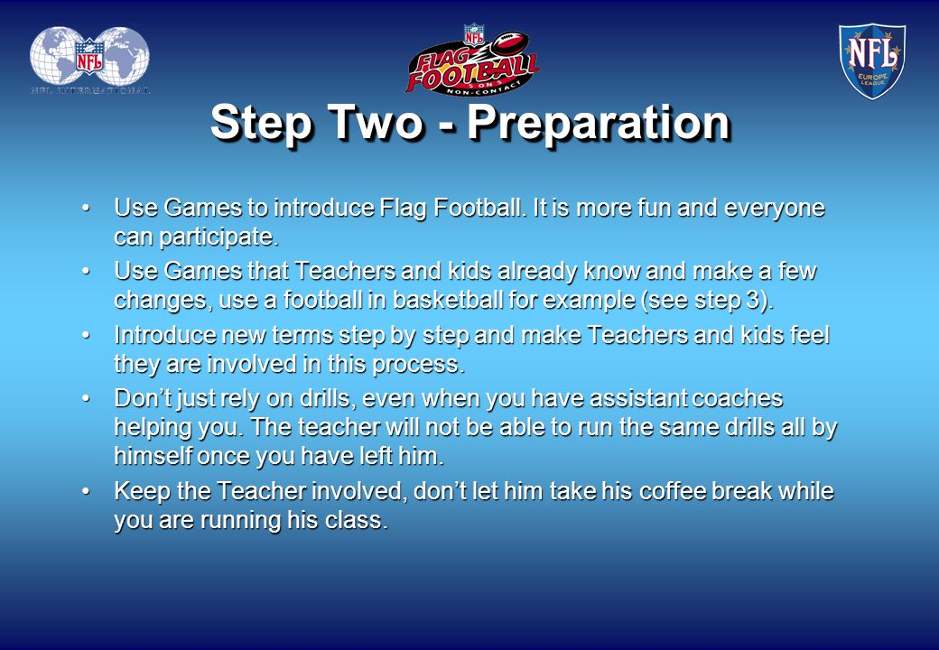 Step Two - Preparation Use Games to introduce Flag Football. It is more fun and everyone can participate.