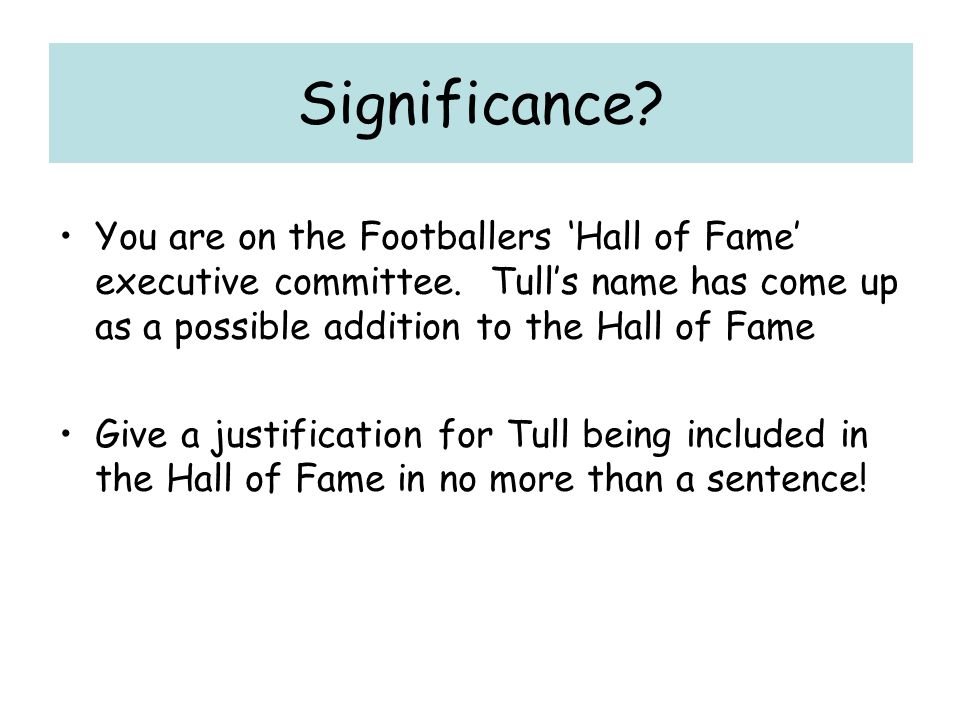 Significance You are on the Footballers 'Hall of Fame' executive committee. Tull's name has come up as a possible addition to the Hall of Fame.