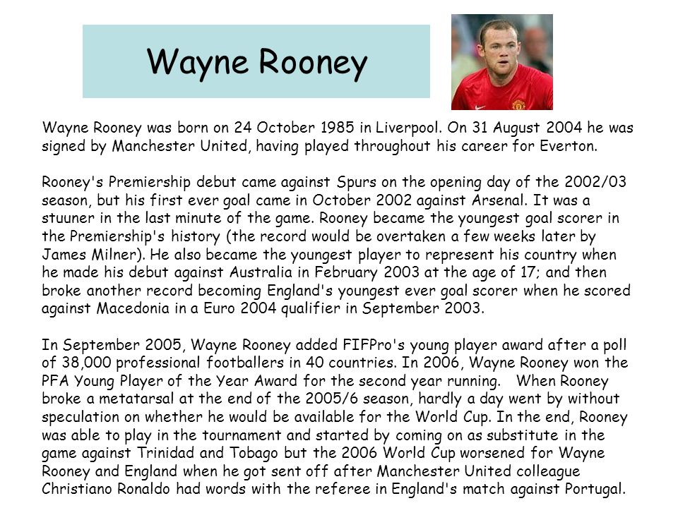 Wayne Rooney Wayne Rooney was born on 24 October 1985 in Liverpool. On 31 August 2004 he was.