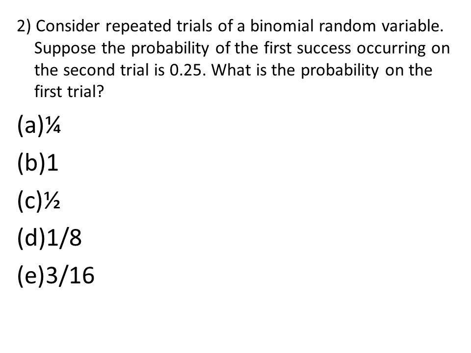 2) Consider repeated trials of a binomial random variable
