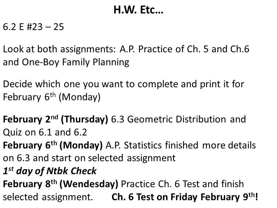 H.W. Etc… 6.2 E #23 – 25. Look at both assignments: A.P. Practice of Ch. 5 and Ch.6. and One-Boy Family Planning.