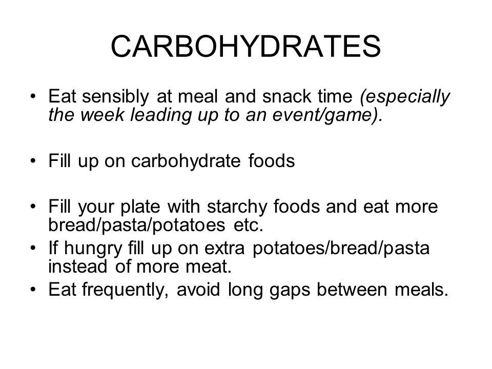CARBOHYDRATES Eat sensibly at meal and snack time (especially the week leading up to an event/game).