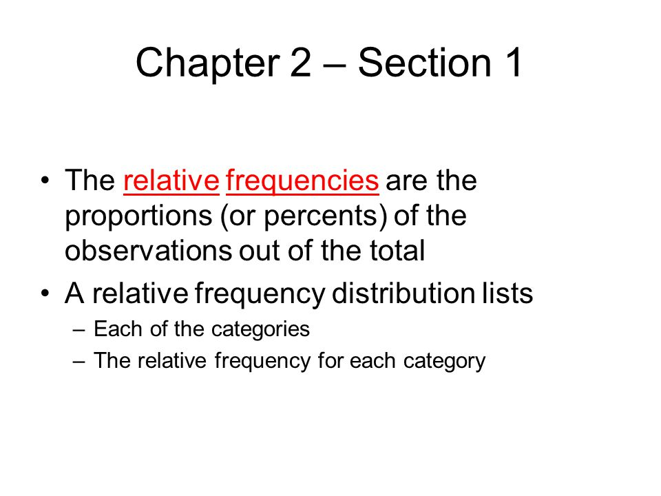 Chapter 2 – Section 1 The relative frequencies are the proportions (or percents) of the observations out of the total.