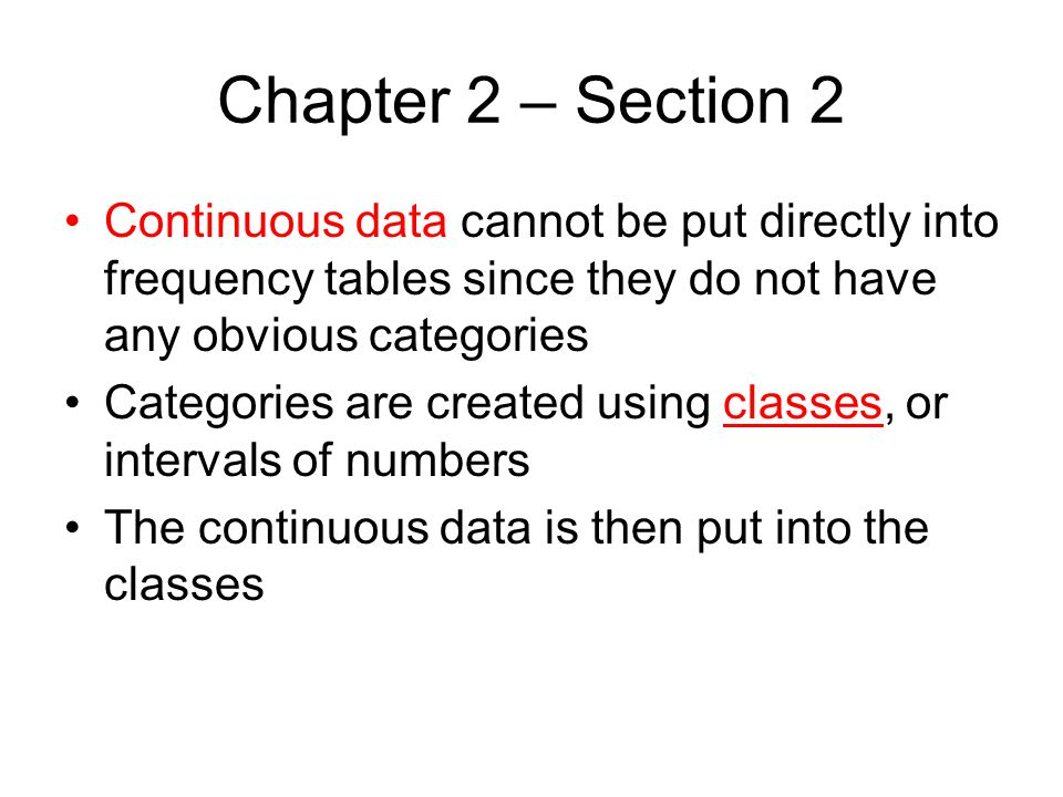 Chapter 2 – Section 2 Continuous data cannot be put directly into frequency tables since they do not have any obvious categories.