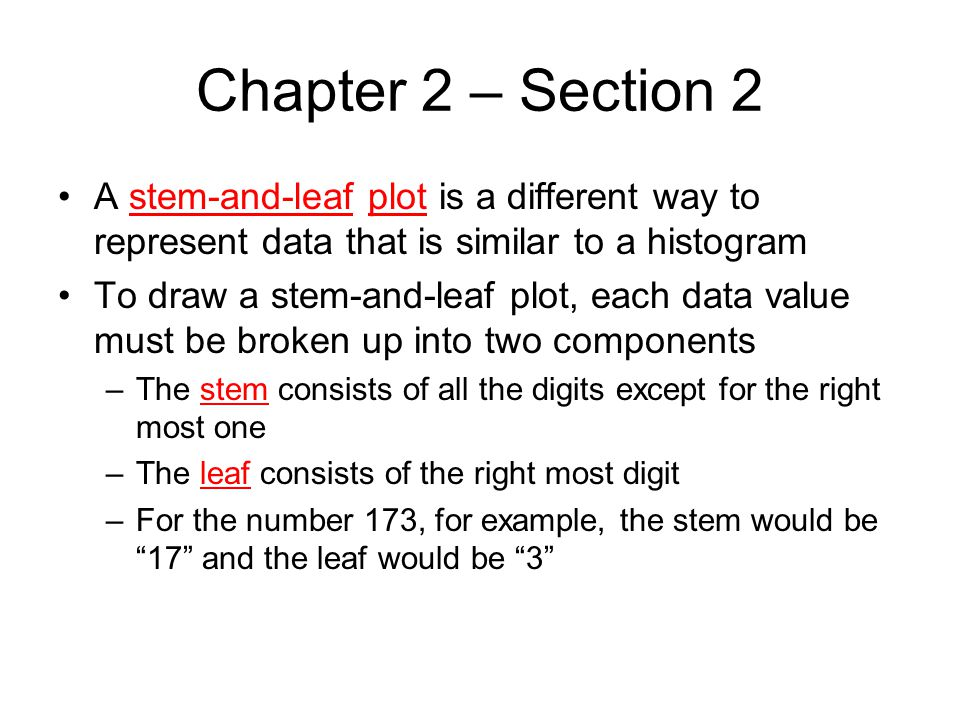 Chapter 2 – Section 2 A stem-and-leaf plot is a different way to represent data that is similar to a histogram.