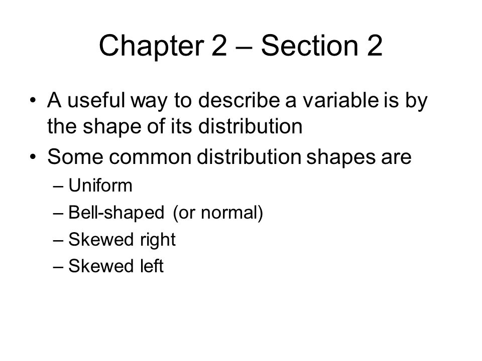 Chapter 2 – Section 2 A useful way to describe a variable is by the shape of its distribution. Some common distribution shapes are.