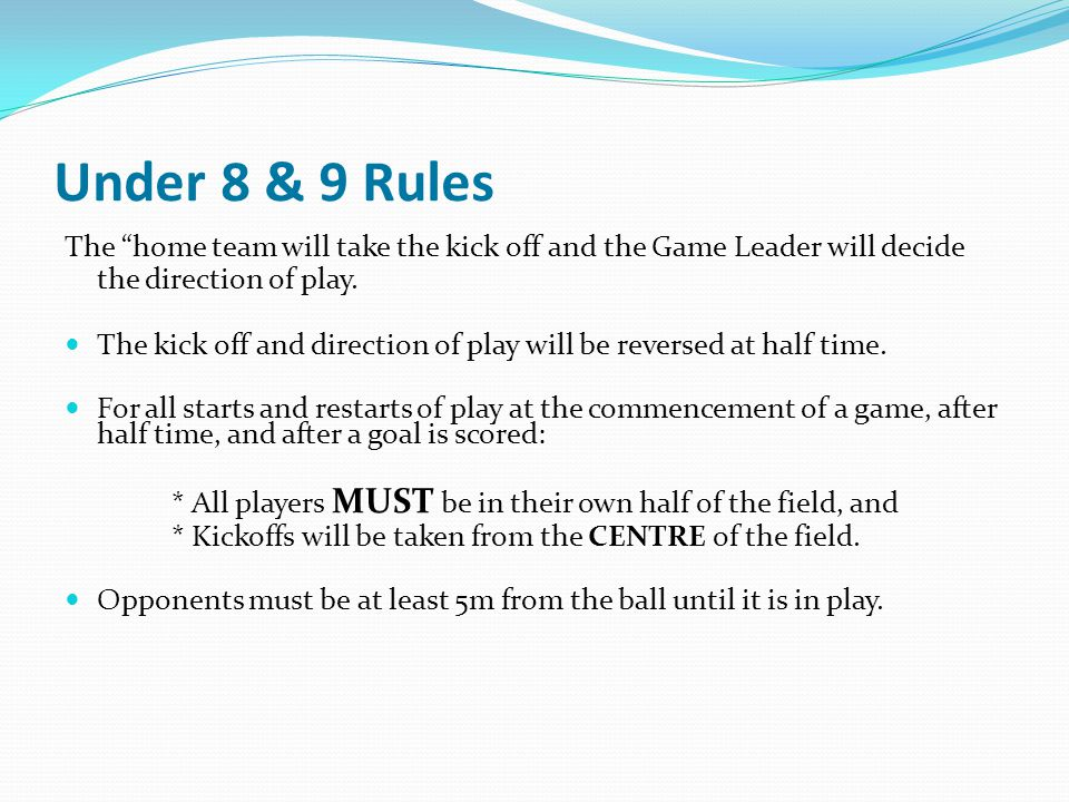 Under 8 & 9 Rules The home team will take the kick off and the Game Leader will decide the direction of play.