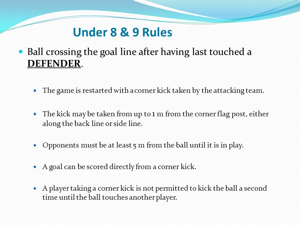 Under 8 & 9 Rules Ball crossing the goal line after having last touched a DEFENDER.