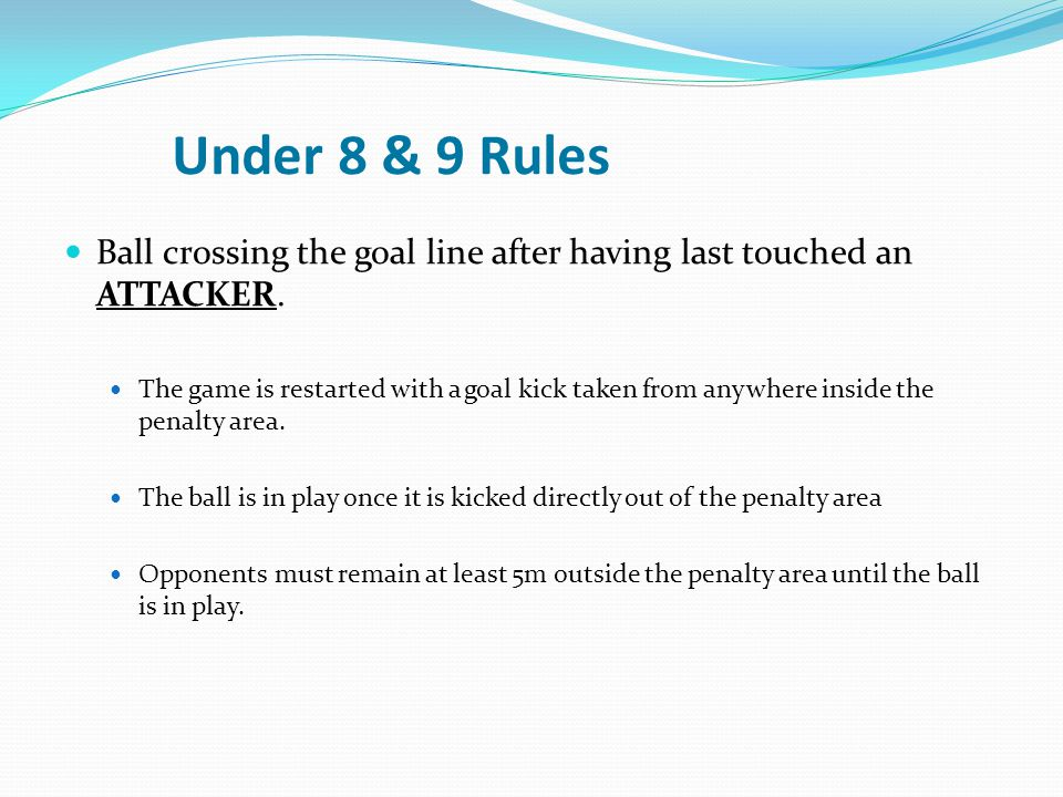 Under 8 & 9 Rules Ball crossing the goal line after having last touched an ATTACKER.