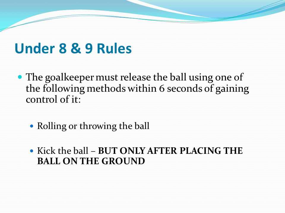 Under 8 & 9 Rules The goalkeeper must release the ball using one of the following methods within 6 seconds of gaining control of it: