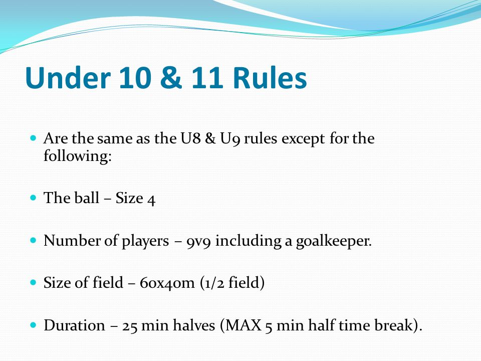 Under 10 & 11 Rules Are the same as the U8 & U9 rules except for the following: The ball – Size 4.