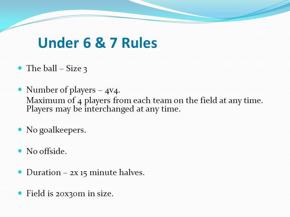 Under 6 & 7 Rules The ball – Size 3 Number of players – 4v4.