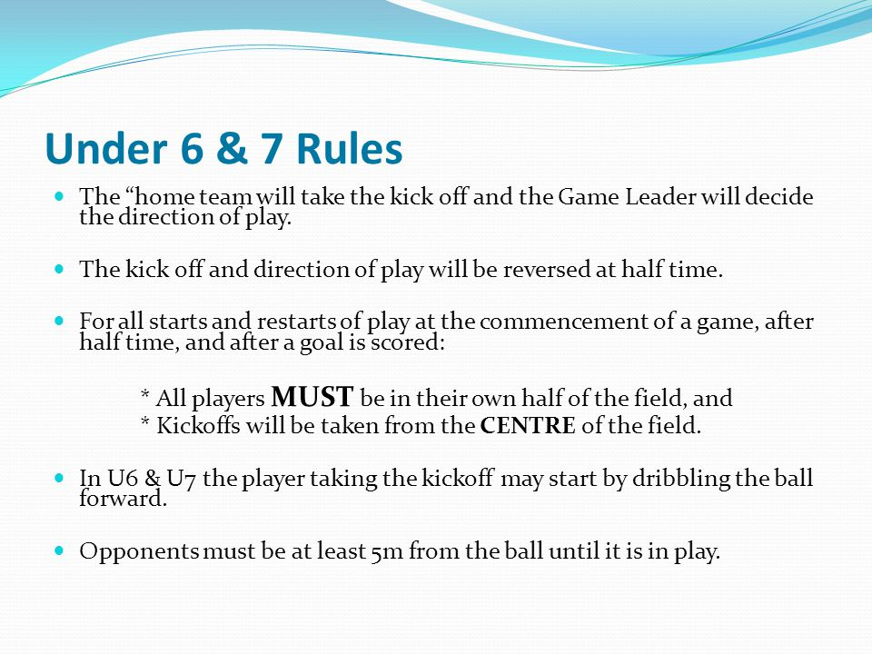 Under 6 & 7 Rules The home team will take the kick off and the Game Leader will decide the direction of play.