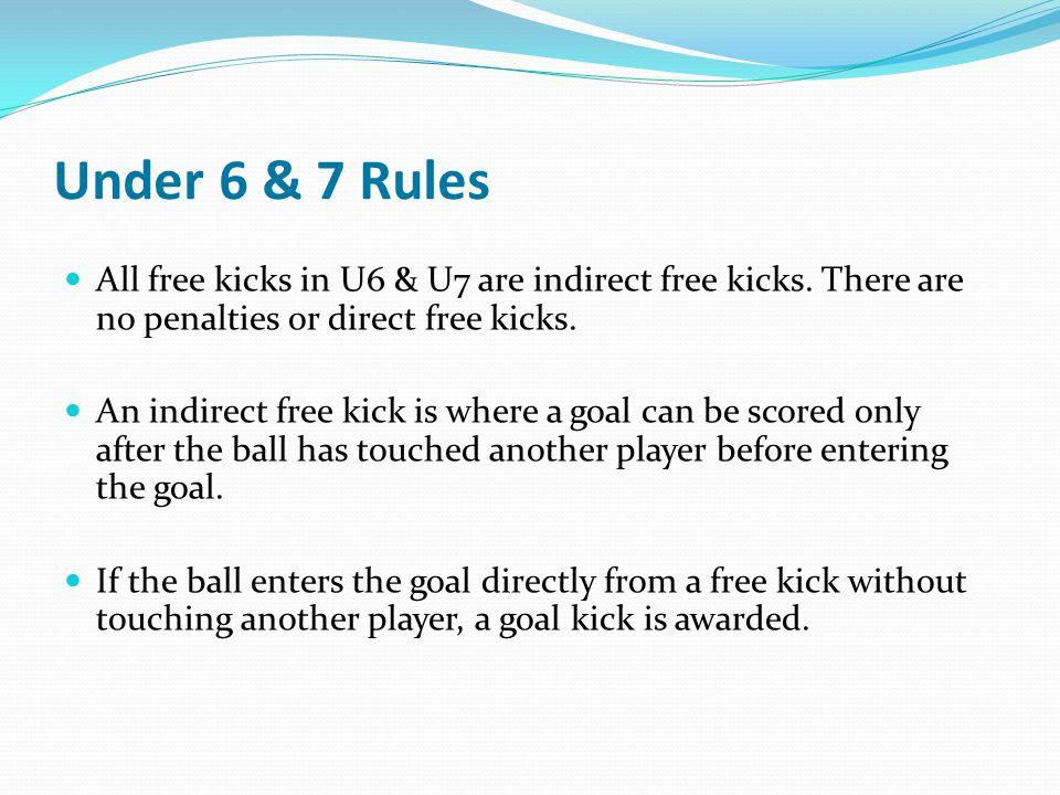 Under 6 & 7 Rules All free kicks in U6 & U7 are indirect free kicks. There are no penalties or direct free kicks.