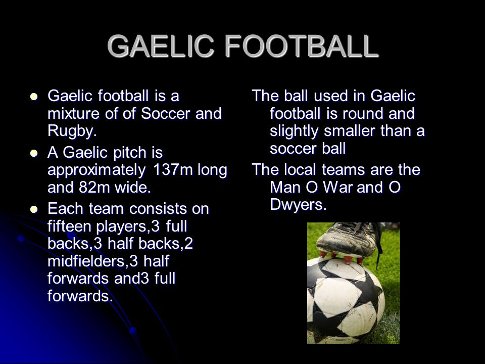 GAELIC FOOTBALL Gaelic football is a mixture of of Soccer and Rugby.