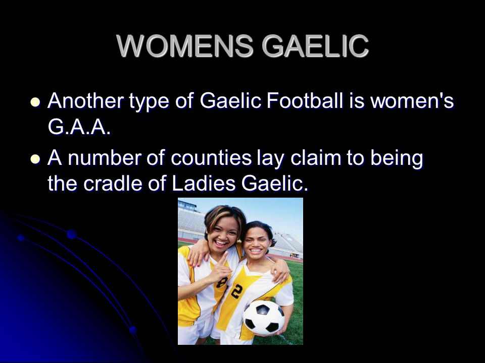 WOMENS GAELIC Another type of Gaelic Football is women s G.A.A.