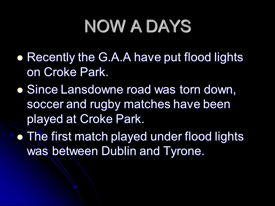 NOW A DAYS Recently the G.A.A have put flood lights on Croke Park.