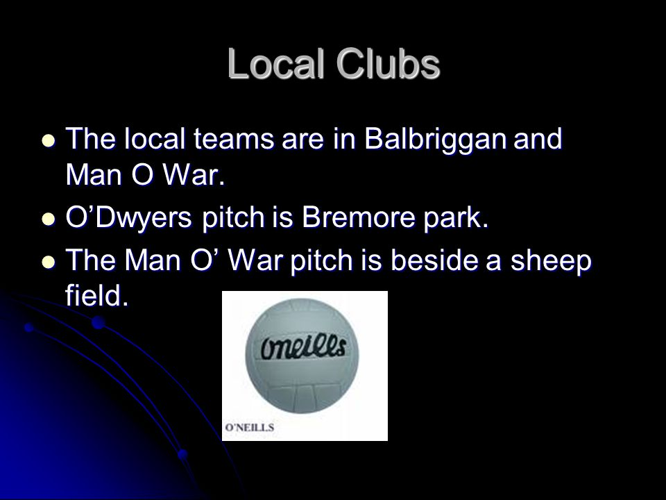 Local Clubs The local teams are in Balbriggan and Man O War.