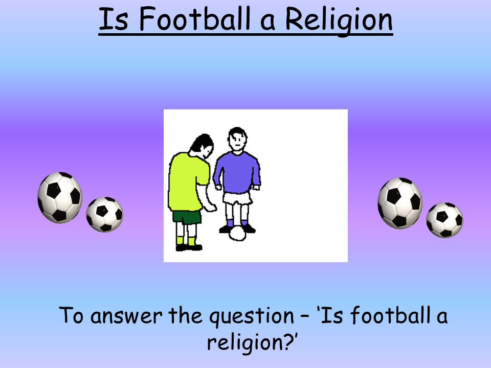 To answer the question – 'Is football a religion '