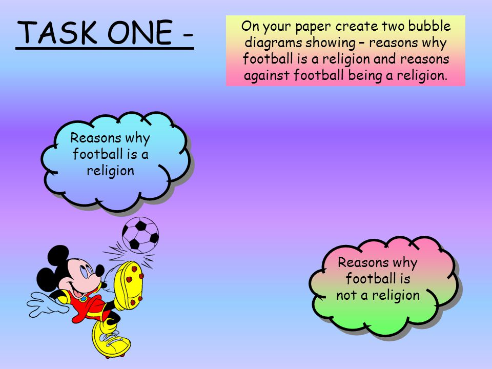 TASK ONE - On your paper create two bubble diagrams showing – reasons why football is a religion and reasons against football being a religion.