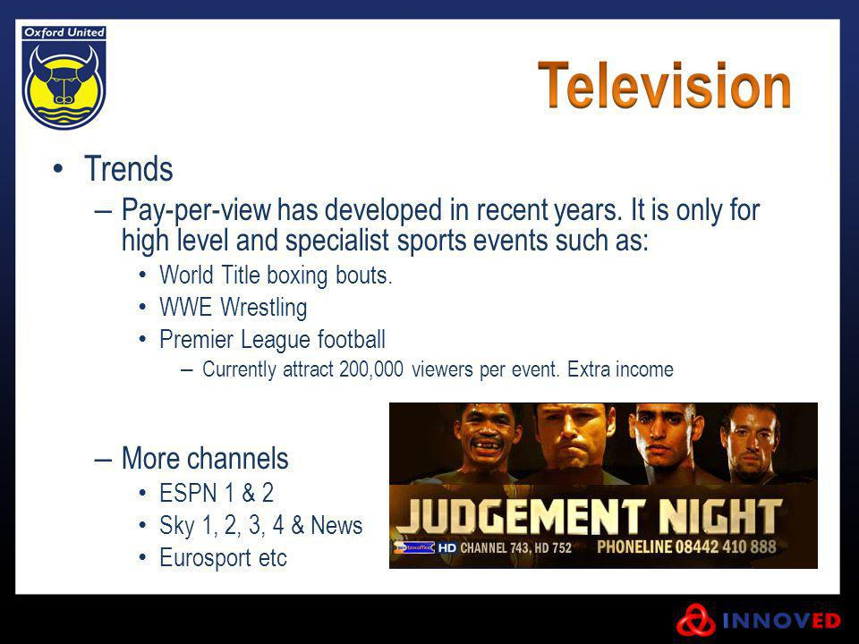 Trends Pay-per-view has developed in recent years. It is only for high level and specialist sports events such as: