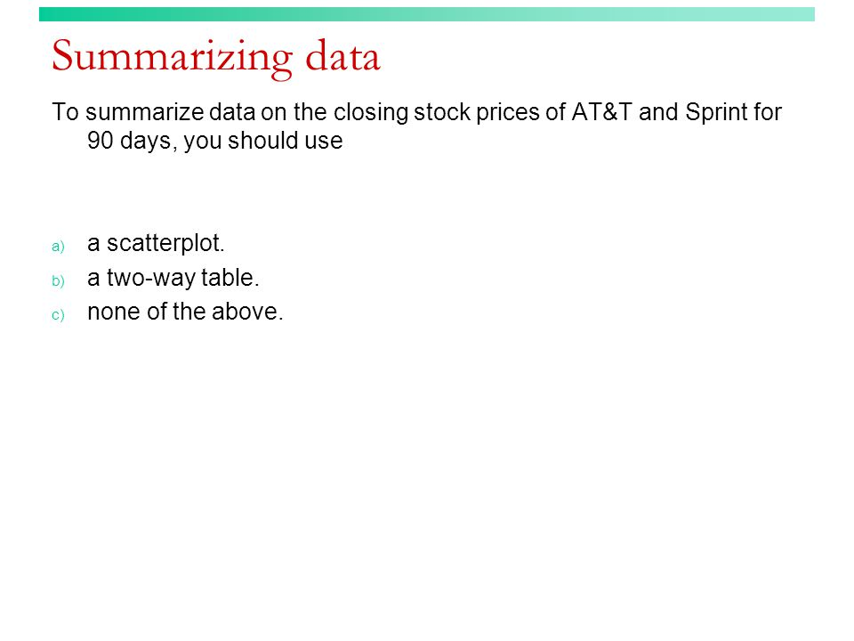 Summarizing data To summarize data on the closing stock prices of AT&T and Sprint for 90 days, you should use.