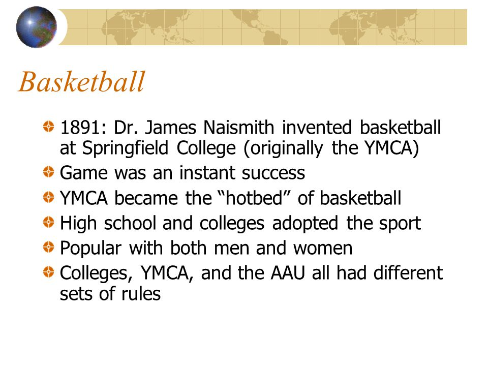 Basketball 1891: Dr. James Naismith invented basketball at Springfield College (originally the YMCA)